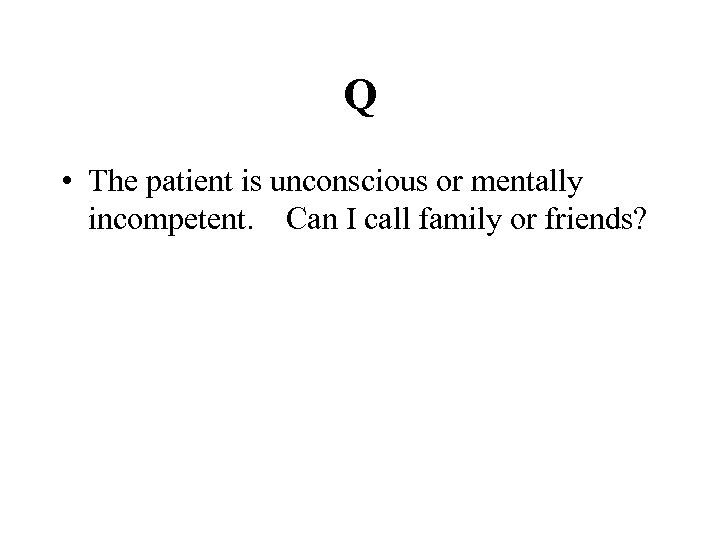 Q • The patient is unconscious or mentally incompetent. Can I call family or