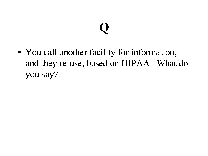 Q • You call another facility for information, and they refuse, based on HIPAA.