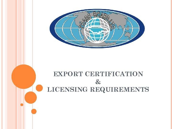 EXPORT CERTIFICATION & LICENSING REQUIREMENTS