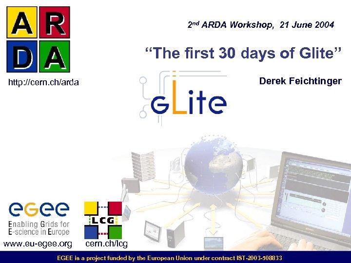 """2 nd ARDA Workshop, 21 June 2004 """"The first 30 days of Glite"""" Derek"""