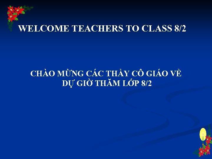 WELCOME TEACHERS TO CLASS 8/2 CHÀO MỪNG CÁC THẦY CÔ GIÁO VỀ DỰ GIỜ