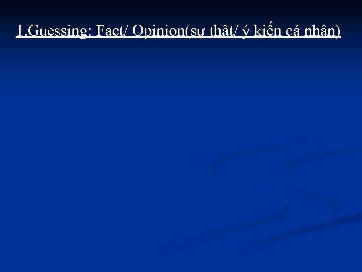 1. Guessing: Fact/ Opinion(sự thật/ ý kiến cá nhân)