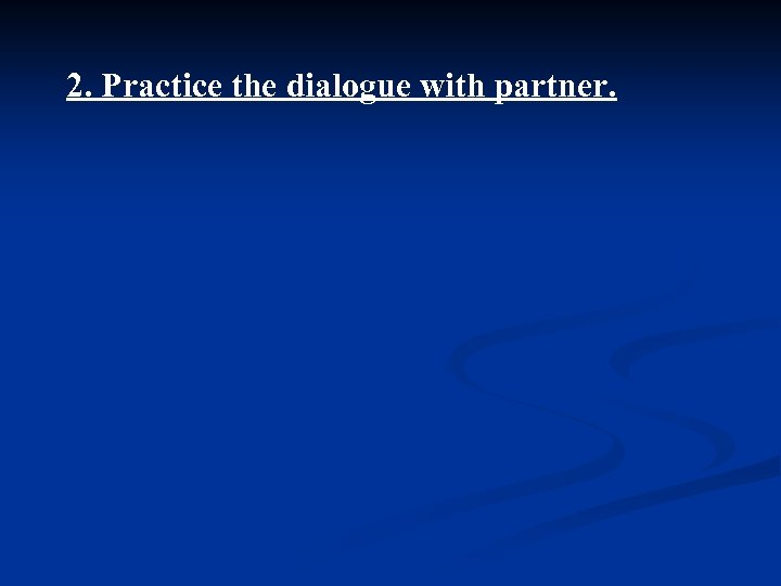 2. Practice the dialogue with partner.