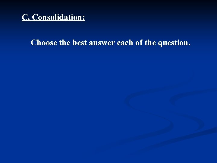 C. Consolidation: Choose the best answer each of the question.
