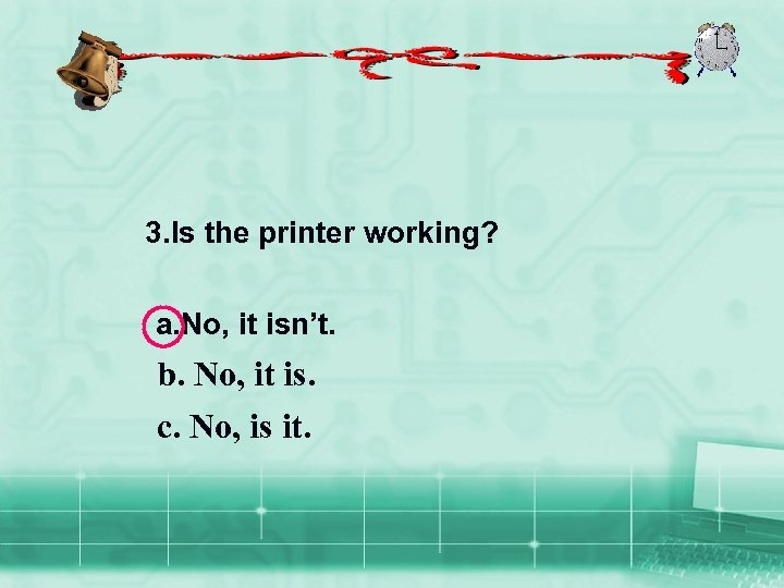 9 3. Is the printer working? a. No, it isn't. b. No, it is.