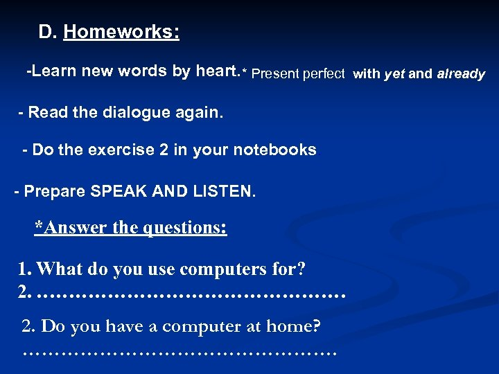 D. Homeworks: -Learn new words by heart. * Present perfect with yet and already