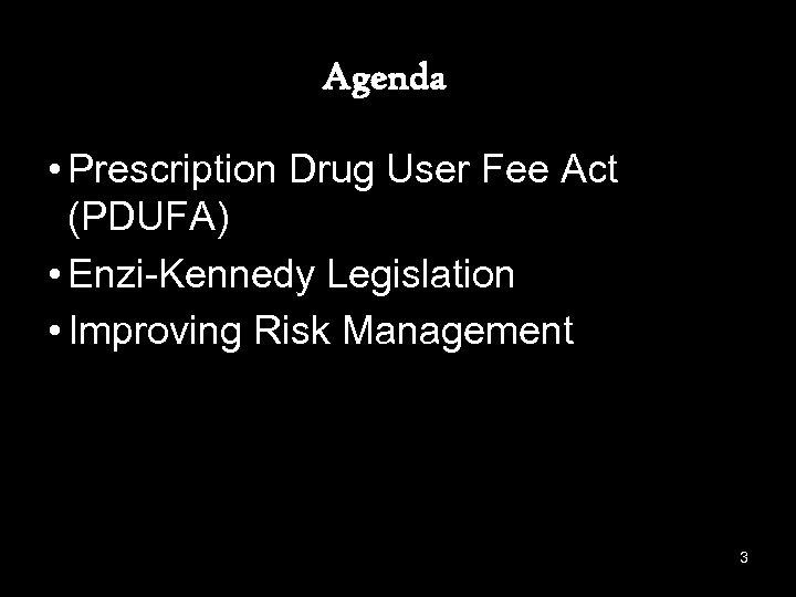 Agenda • Prescription Drug User Fee Act (PDUFA) • Enzi-Kennedy Legislation • Improving Risk