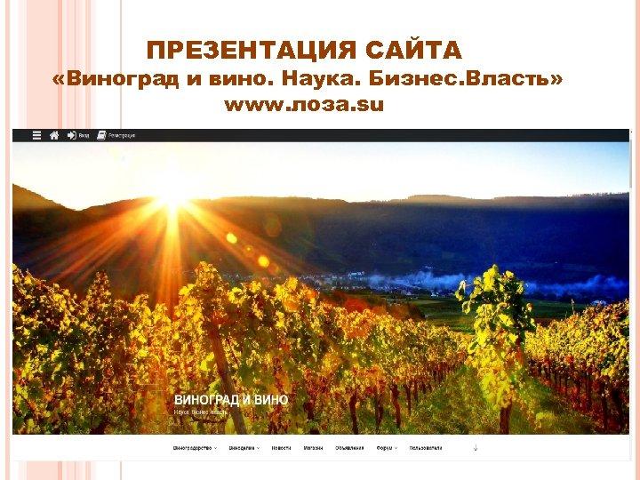 ПРЕЗЕНТАЦИЯ САЙТА «Виноград и вино. Наука. Бизнес. Власть» www. лоза. su