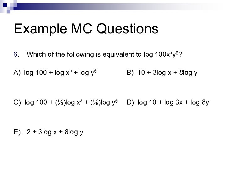 Example MC Questions 6. Which of the following is equivalent to log 100 x³y