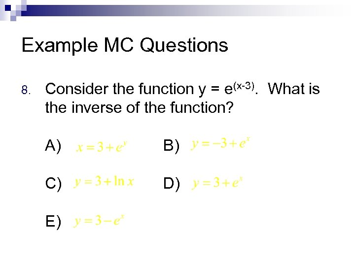 Example MC Questions 8. Consider the function y = e(x-3). What is the inverse