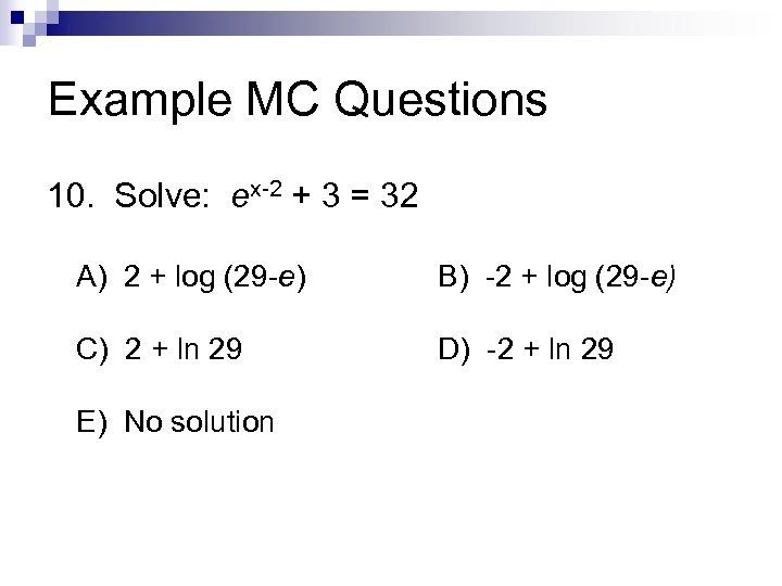 Example MC Questions 10. Solve: ex-2 + 3 = 32 A) 2 + log