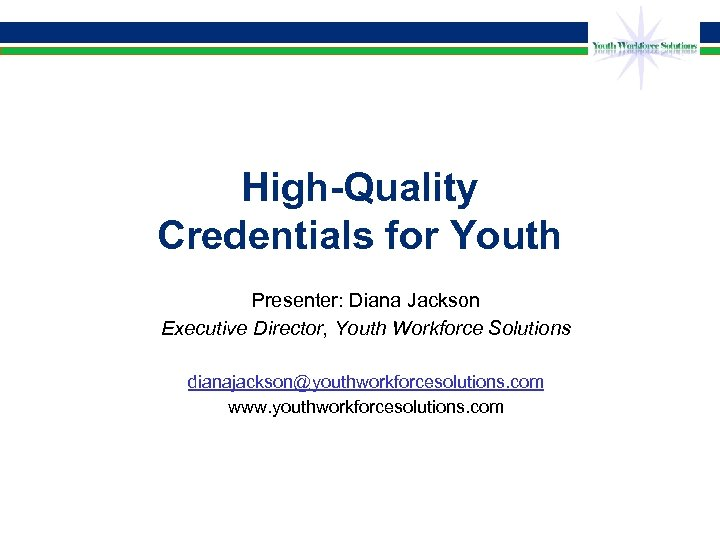 High-Quality Credentials for Youth Presenter: Diana Jackson Executive Director, Youth Workforce Solutions dianajackson@youthworkforcesolutions. com