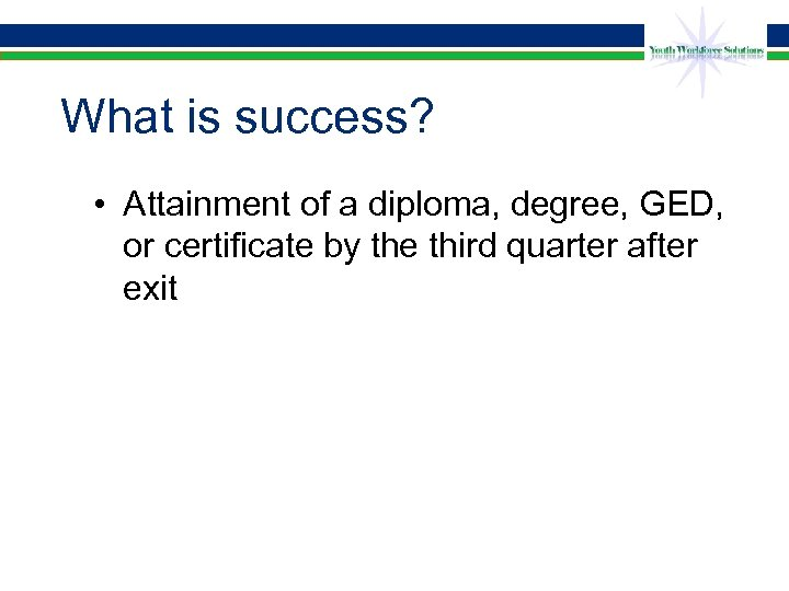 What is success? • Attainment of a diploma, degree, GED, or certificate by the