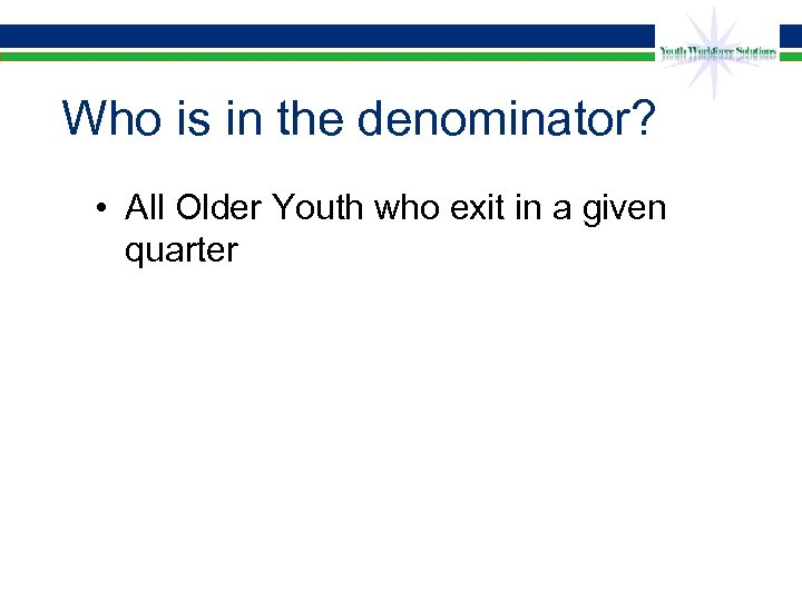 Who is in the denominator? • All Older Youth who exit in a given