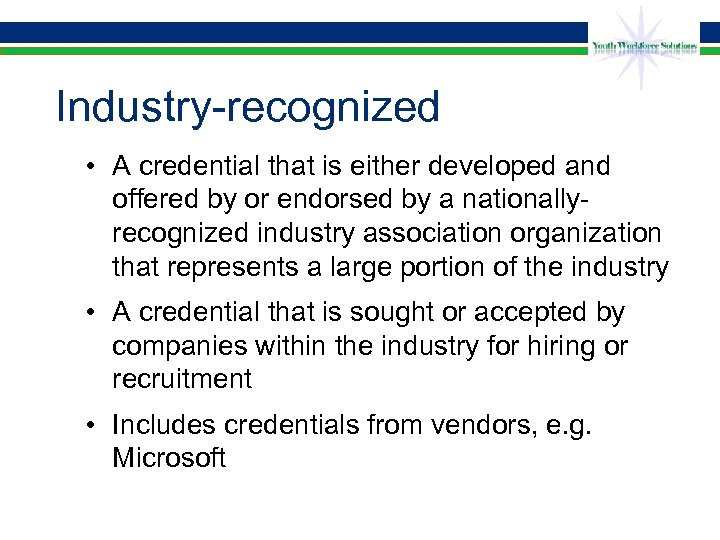 Industry-recognized • A credential that is either developed and offered by or endorsed by