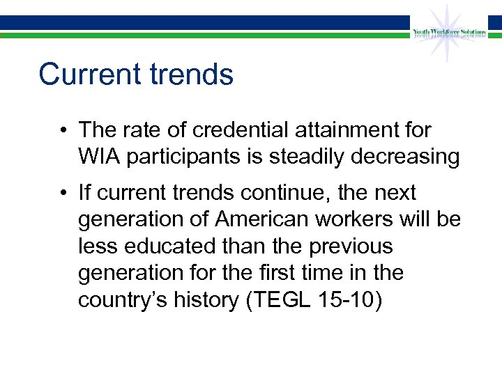 Current trends • The rate of credential attainment for WIA participants is steadily decreasing