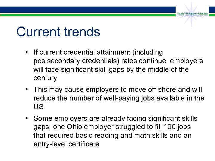 Current trends • If current credential attainment (including postsecondary credentials) rates continue, employers will