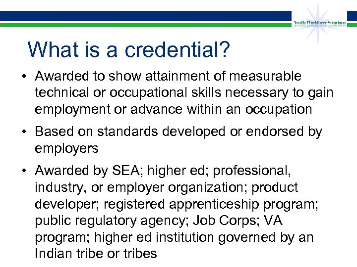 What is a credential? • Awarded to show attainment of measurable technical or occupational