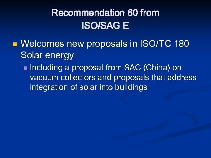 Recommendation 60 from ISO/SAG E n Welcomes new proposals in ISO/TC 180 Solar energy