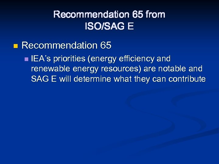Recommendation 65 from ISO/SAG E n Recommendation 65 n IEA's priorities (energy efficiency and