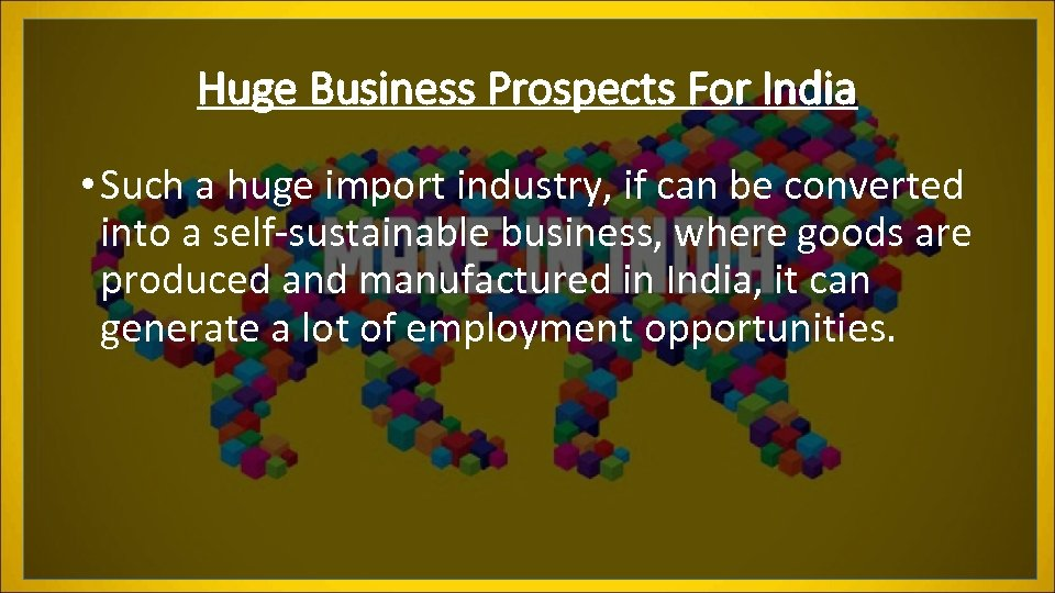Huge Business Prospects For India • Such a huge import industry, if can be