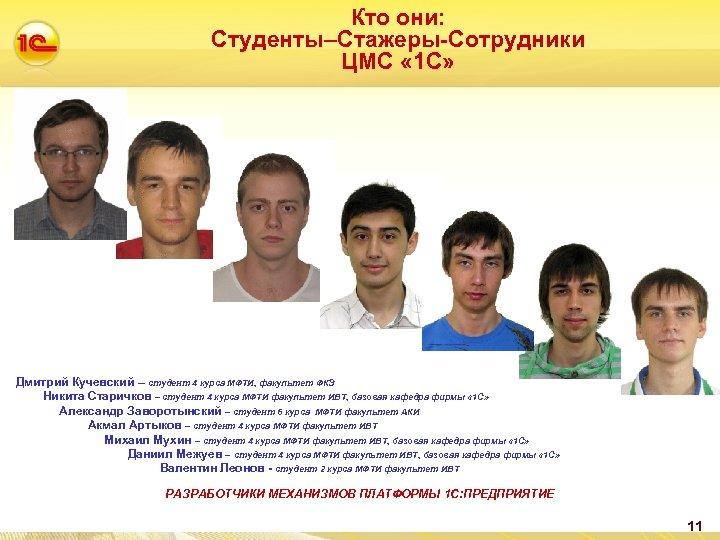 Кто они: Студенты–Стажеры-Сотрудники ЦМС « 1 С» Дмитрий Кучевский – студент 4 курса МФТИ,
