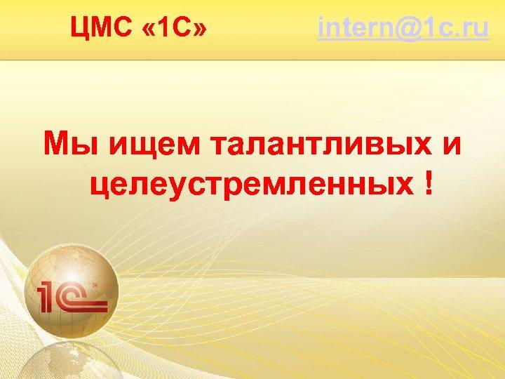 ЦМС « 1 С» intern@1 c. ru Мы ищем талантливых и целеустремленных !