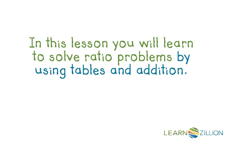 In this lesson you will learn to solve ratio problems by using tables and