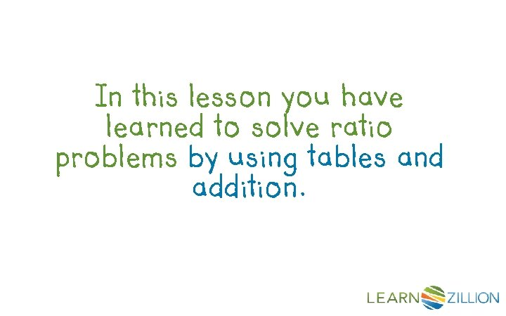 In this lesson you have learned to solve ratio problems by using tables and