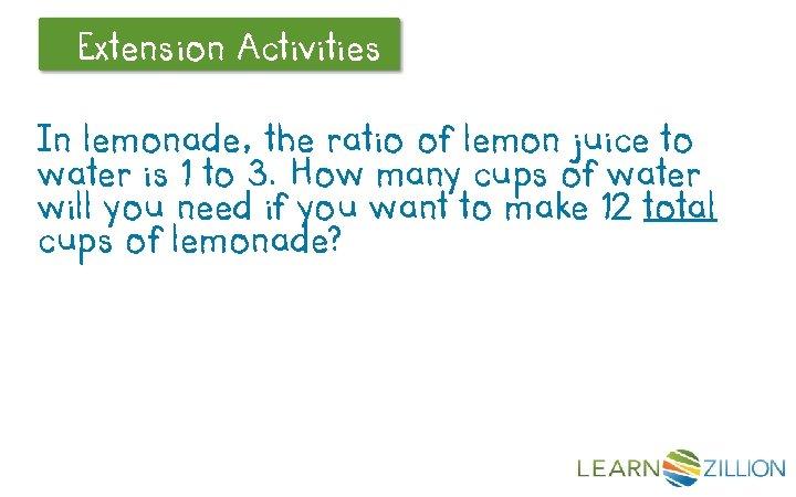 Extension Let's Review Activities In lemonade, the ratio of lemon juice to water is