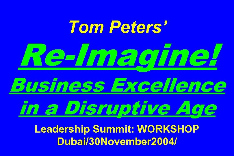 Tom Peters' Re-Imagine! Business Excellence in a Disruptive Age Leadership Summit: WORKSHOP Dubai/30 November