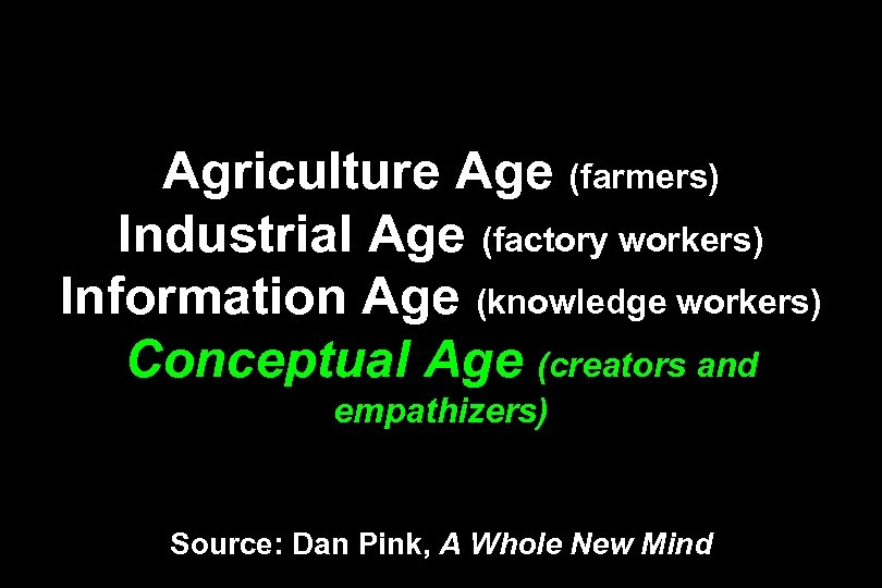 Agriculture Age (farmers) Industrial Age (factory workers) Information Age (knowledge workers) Conceptual Age (creators
