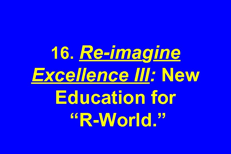 "16. Re-imagine Excellence III: New Education for ""R-World. """
