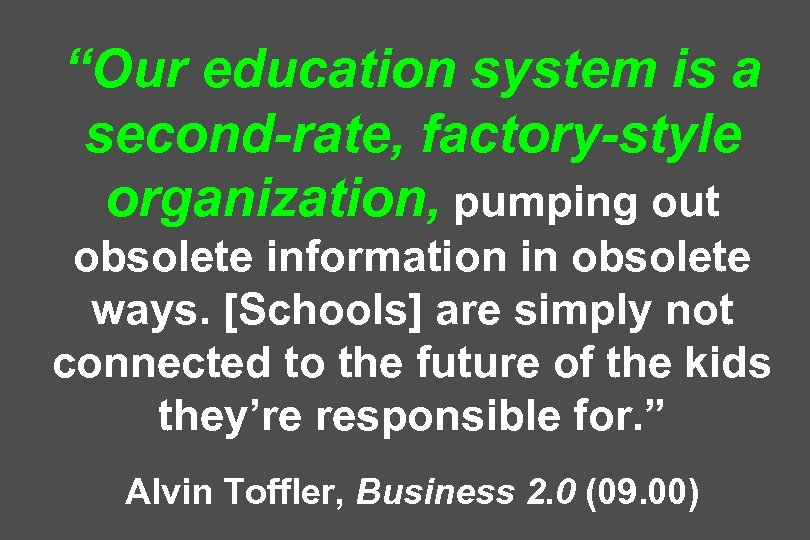 """Our education system is a second-rate, factory-style organization, pumping out obsolete information in obsolete"