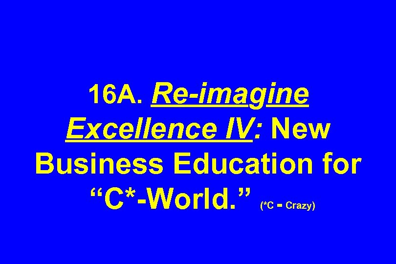 "16 A. Re-imagine Excellence IV: New Business Education for ""C*-World. "" (*C = Crazy)"