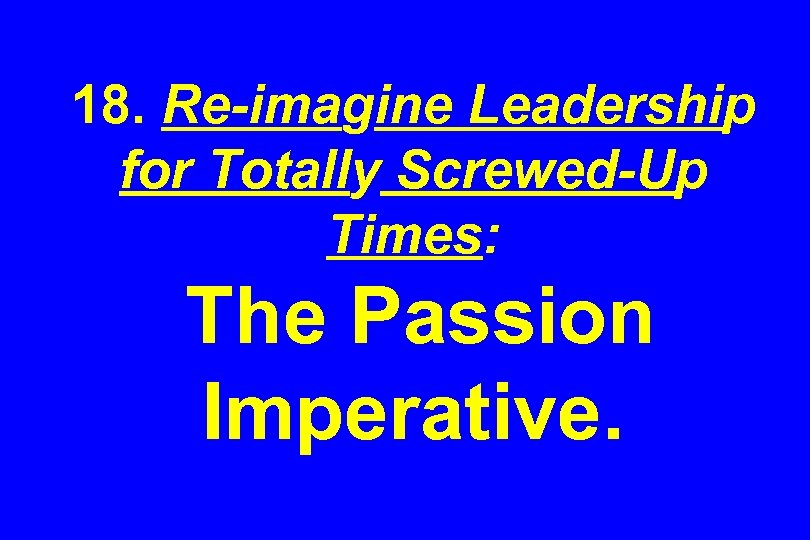 18. Re-imagine Leadership for Totally Screwed-Up Times: The Passion Imperative.