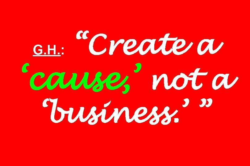 """Create a 'cause, ' not a 'business. ' "" G. H. :"