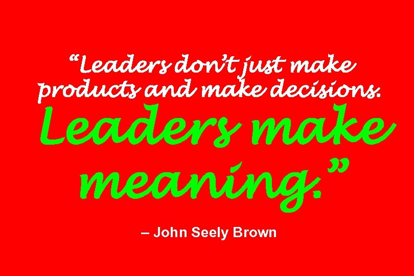 """Leaders don't just make products and make decisions. Leaders make meaning. "" – John"