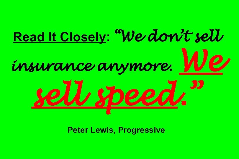 "Read It Closely: ""We don't sell We sell speed. "" insurance anymore. Peter Lewis,"