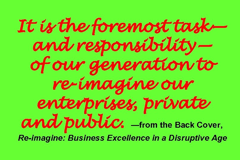 It is the foremost task— and responsibility— of our generation to re-imagine our enterprises,