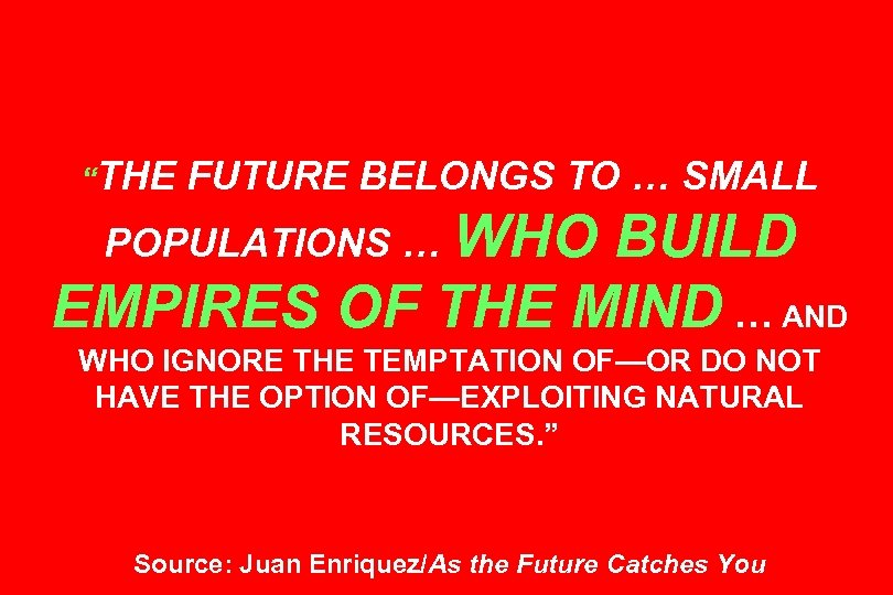 """THE FUTURE BELONGS TO … SMALL POPULATIONS … WHO BUILD EMPIRES OF THE MIND"