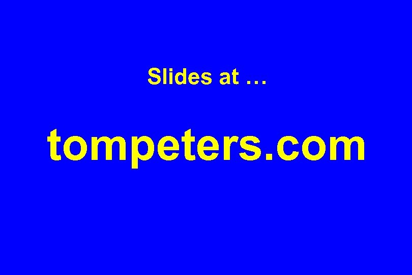 Slides at … tompeters. com