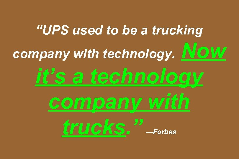 """UPS used to be a trucking Now it's a technology company with trucks. """