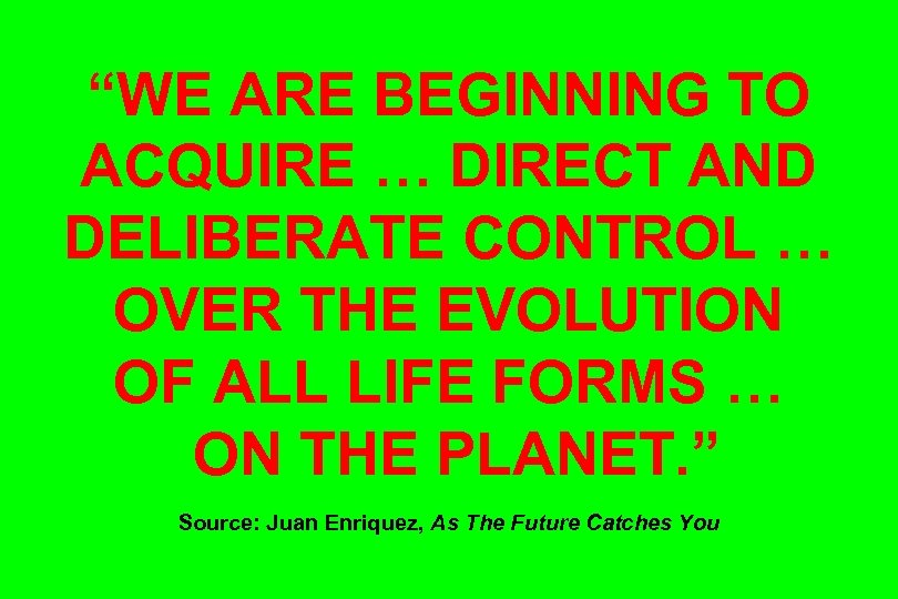"""WE ARE BEGINNING TO ACQUIRE … DIRECT AND DELIBERATE CONTROL … OVER THE EVOLUTION"