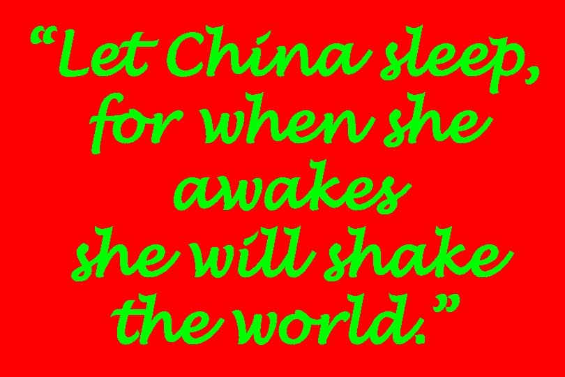 """Let China sleep, for when she awakes she will shake the world. """