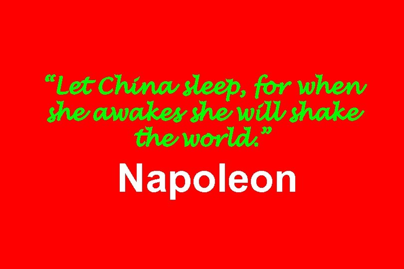 """Let China sleep, for when she awakes she will shake the world. "" Napoleon"