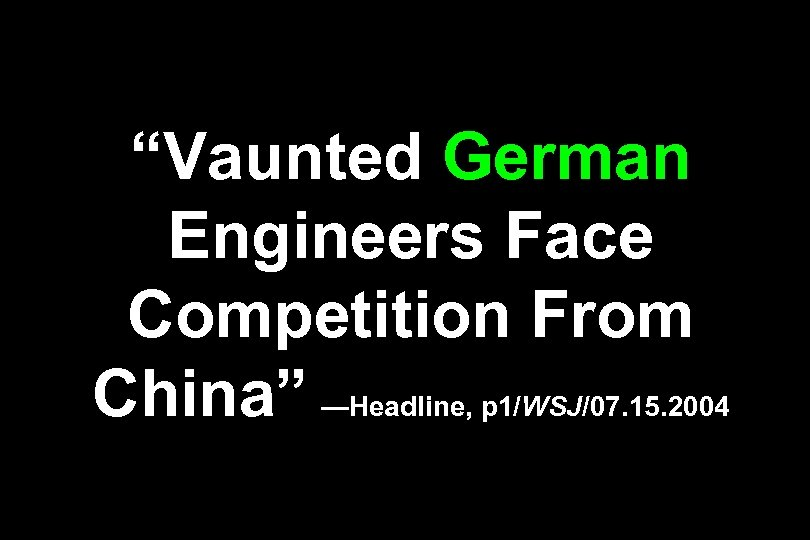 """Vaunted German Engineers Face Competition From China"" —Headline, p 1/WSJ/07. 15. 2004"