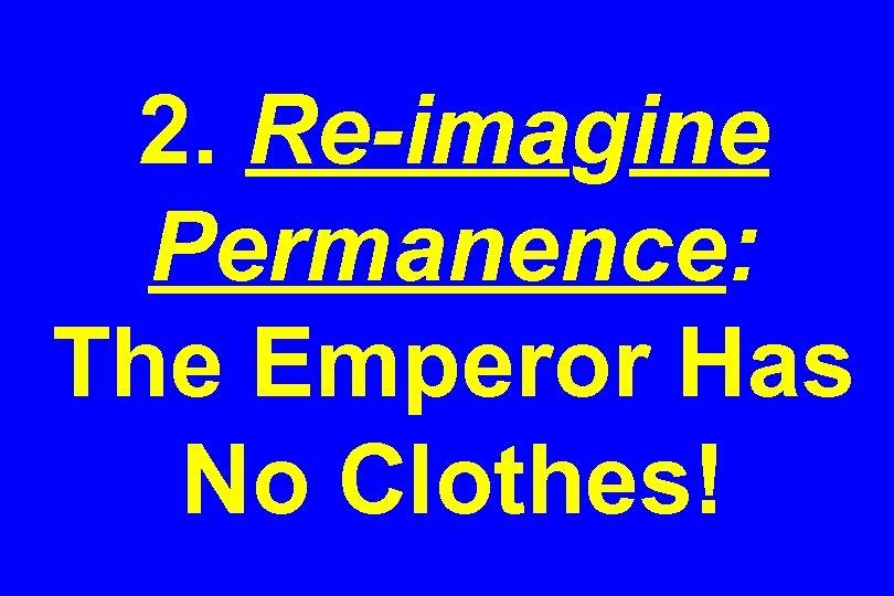2. Re-imagine Permanence: The Emperor Has No Clothes!