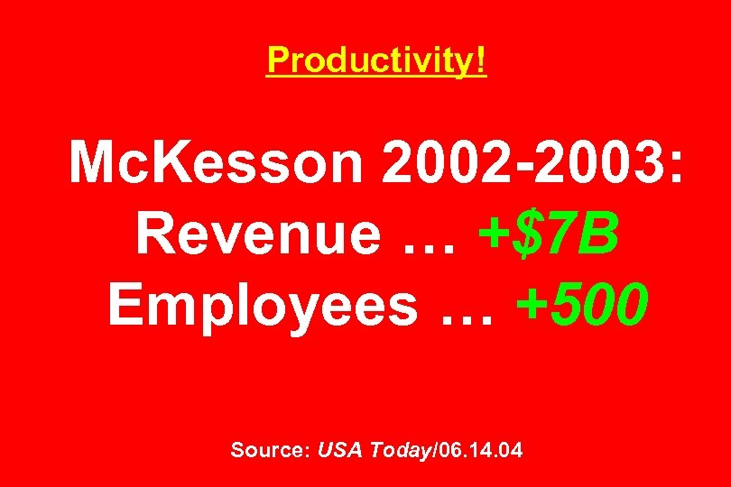 Productivity! Mc. Kesson 2002 -2003: Revenue … +$7 B Employees … +500 Source: USA