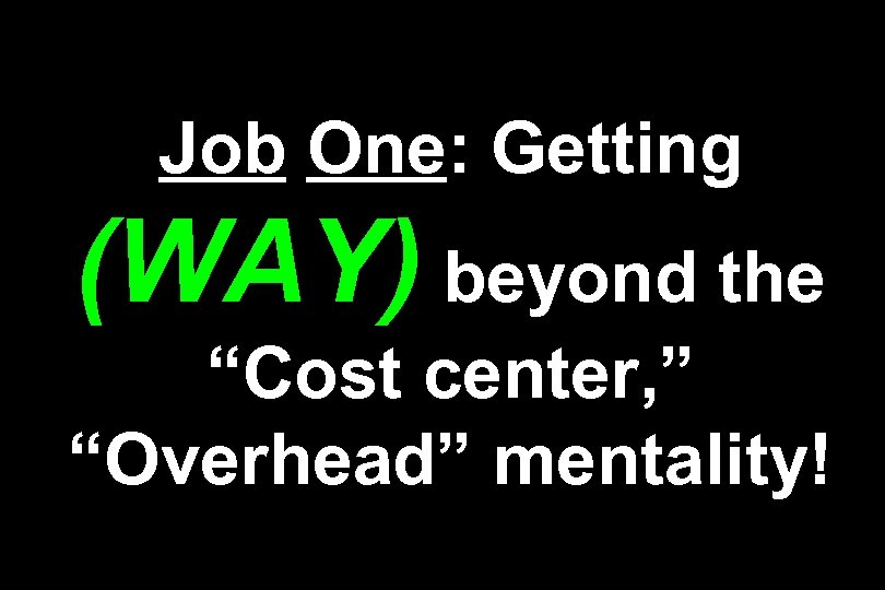 "Job One: Getting (WAY) beyond the ""Cost center, "" ""Overhead"" mentality!"